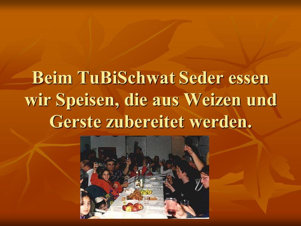 Beim TuBiSchwat Seder essen wir Speisen, die aus Weizen und Gerste zubereitet werden.