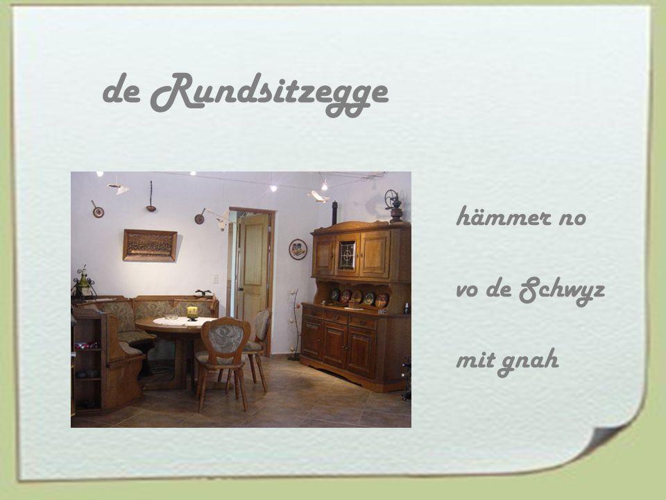 de Rundsitzegge hämmer no vo de Schwyz mit gnah
