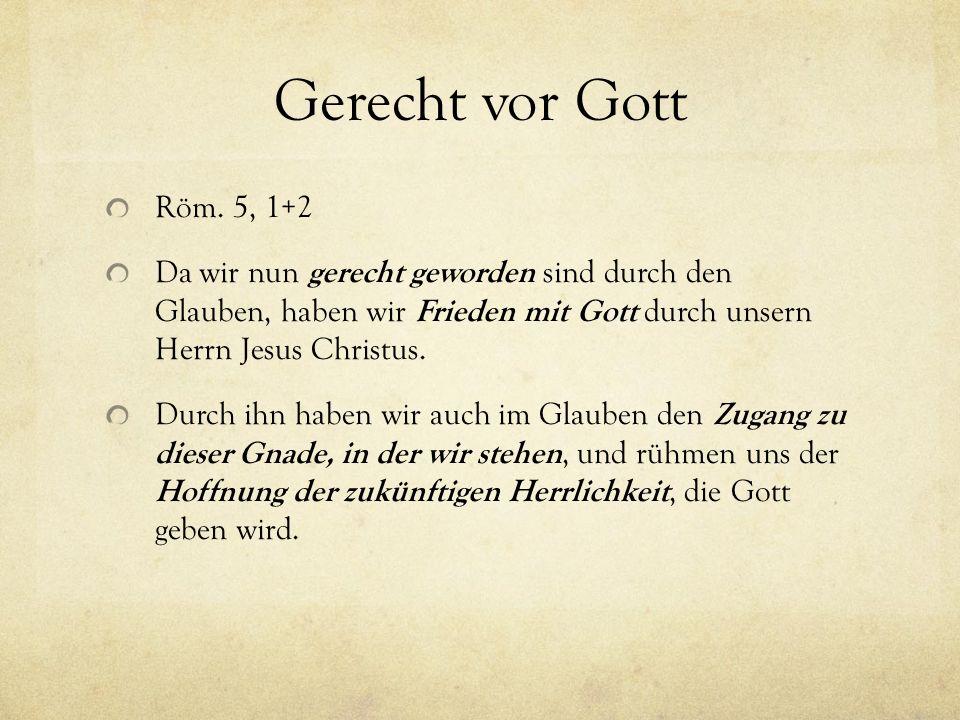 Gerecht vor Gott Röm. 5, 1+2 Da wir nun gerecht geworden sind durch den Glauben, haben wir Frieden mit Gott durch unsern Herrn Jesus Christus. Durch i