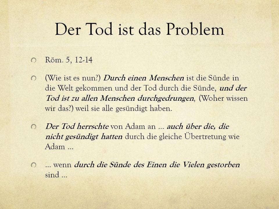 Der Tod ist das Problem Röm. 5, 12-14 (Wie ist es nun?) Durch einen Menschen ist die Sünde in die Welt gekommen und der Tod durch die Sünde, und der T