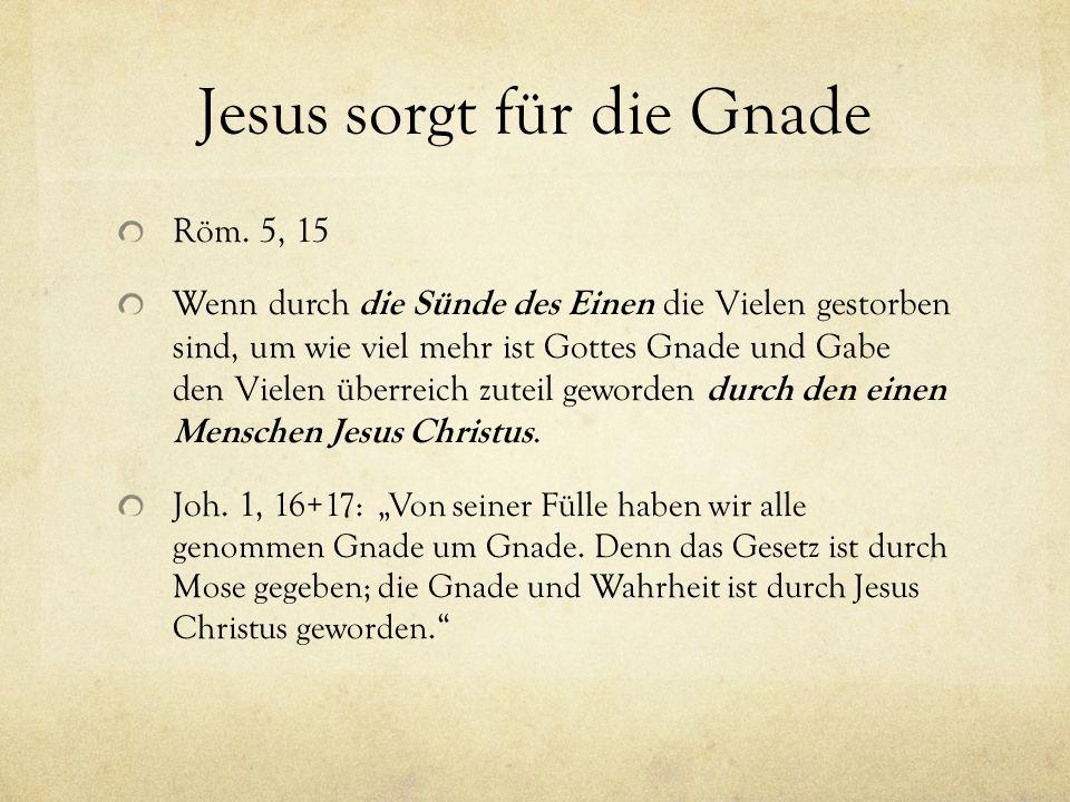 Jesus sorgt für die Gnade Röm. 5, 15 Wenn durch die Sünde des Einen die Vielen gestorben sind, um wie viel mehr ist Gottes Gnade und Gabe den Vielen ü
