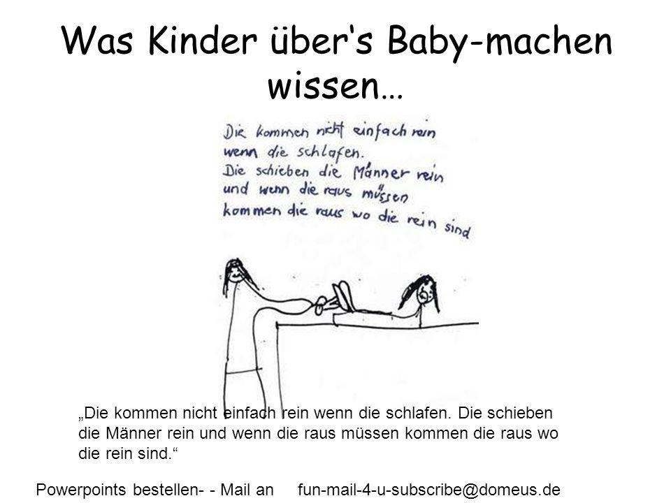 Powerpoints bestellen- - Mail an fun-mail-4-u-subscribe@domeus.de Was Kinder übers Baby-machen wissen… Die kommen nicht einfach rein wenn die schlafen