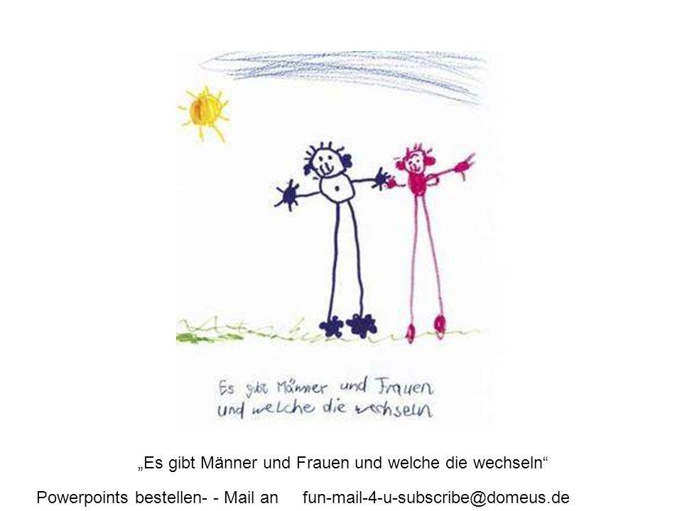 Powerpoints bestellen- - Mail an fun-mail-4-u-subscribe@domeus.de Es gibt Männer und Frauen und welche die wechseln