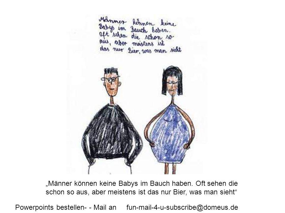 Powerpoints bestellen- - Mail an fun-mail-4-u-subscribe@domeus.de Männer können keine Babys im Bauch haben. Oft sehen die schon so aus, aber meistens