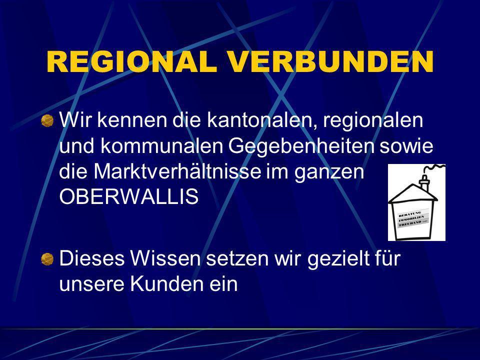 REGIONAL VERBUNDEN Wir kennen die kantonalen, regionalen und kommunalen Gegebenheiten sowie die Marktverhältnisse im ganzen OBERWALLIS Dieses Wissen s