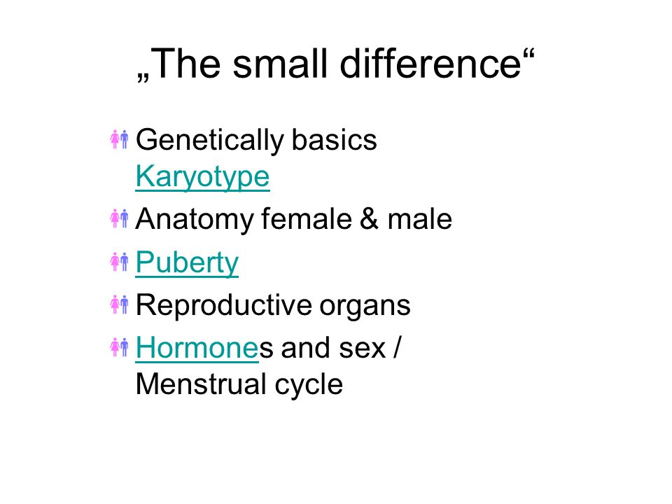 The small difference Genetically basics karyotype Anatomy female & malePuberty Reproductive organs Hormones and sex / Menstrual cycle