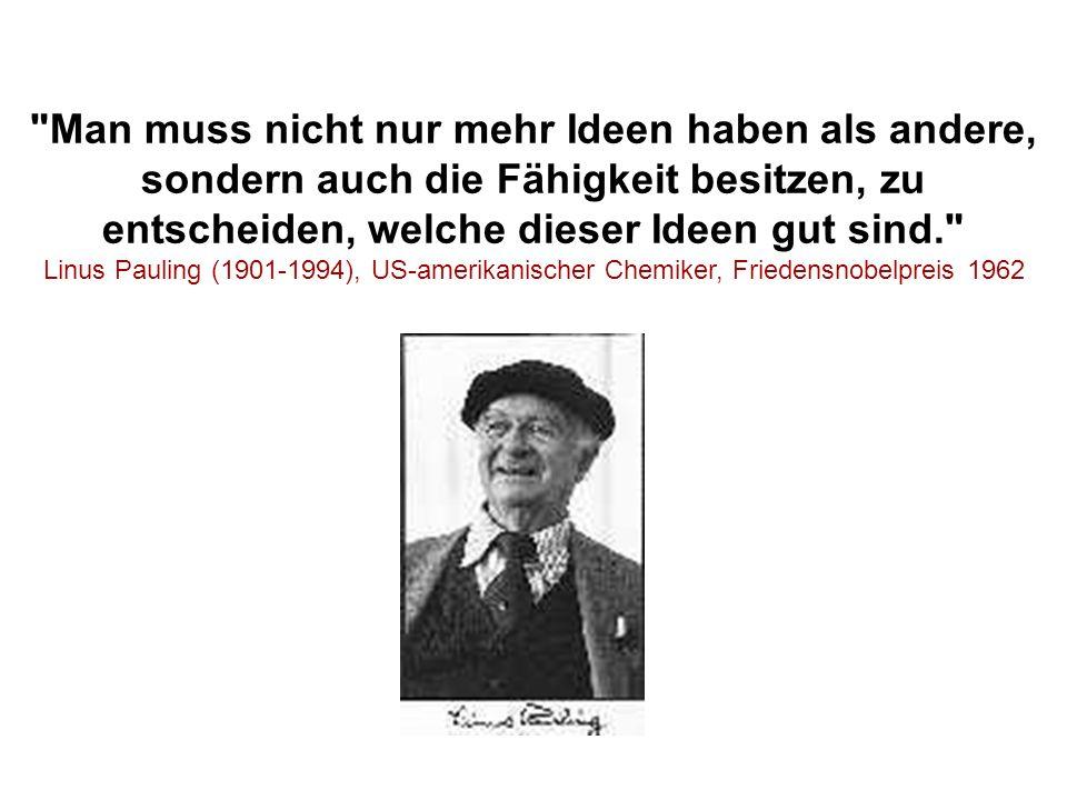 Man muss nicht nur mehr Ideen haben als andere, sondern auch die Fähigkeit besitzen, zu entscheiden, welche dieser Ideen gut sind. Linus Pauling (1901-1994), US-amerikanischer Chemiker, Friedensnobelpreis 1962