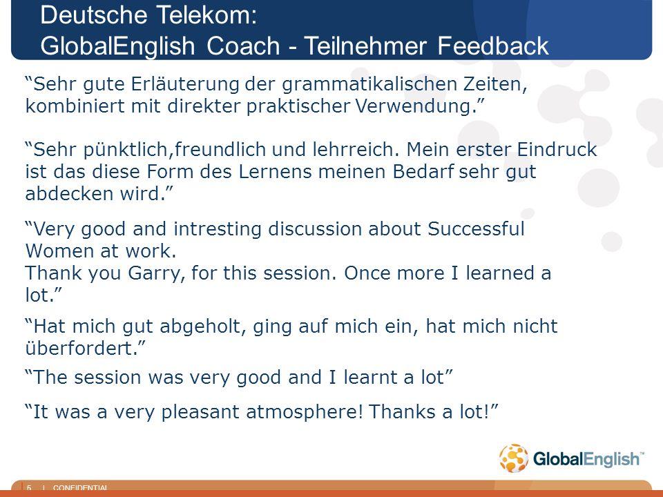 5 | CONFIDENTIAL Deutsche Telekom: GlobalEnglish Coach - Teilnehmer Feedback Sehr gute Erläuterung der grammatikalischen Zeiten, kombiniert mit direkter praktischer Verwendung.