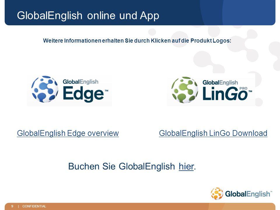 9 | CONFIDENTIAL GlobalEnglish online und App GlobalEnglish Edge overviewGlobalEnglish LinGo Download Weitere Informationen erhalten Sie durch Klicken auf die Produkt Logos: Buchen Sie GlobalEnglish hier.hier