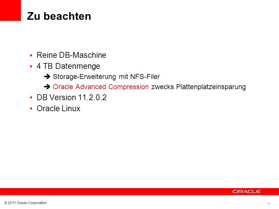 19 © 2011 Oracle Corporation Zu beachten Reine DB-Maschine 4 TB Datenmenge Storage-Erweiterung mit NFS-Filer Oracle Advanced Compression zwecks Platte