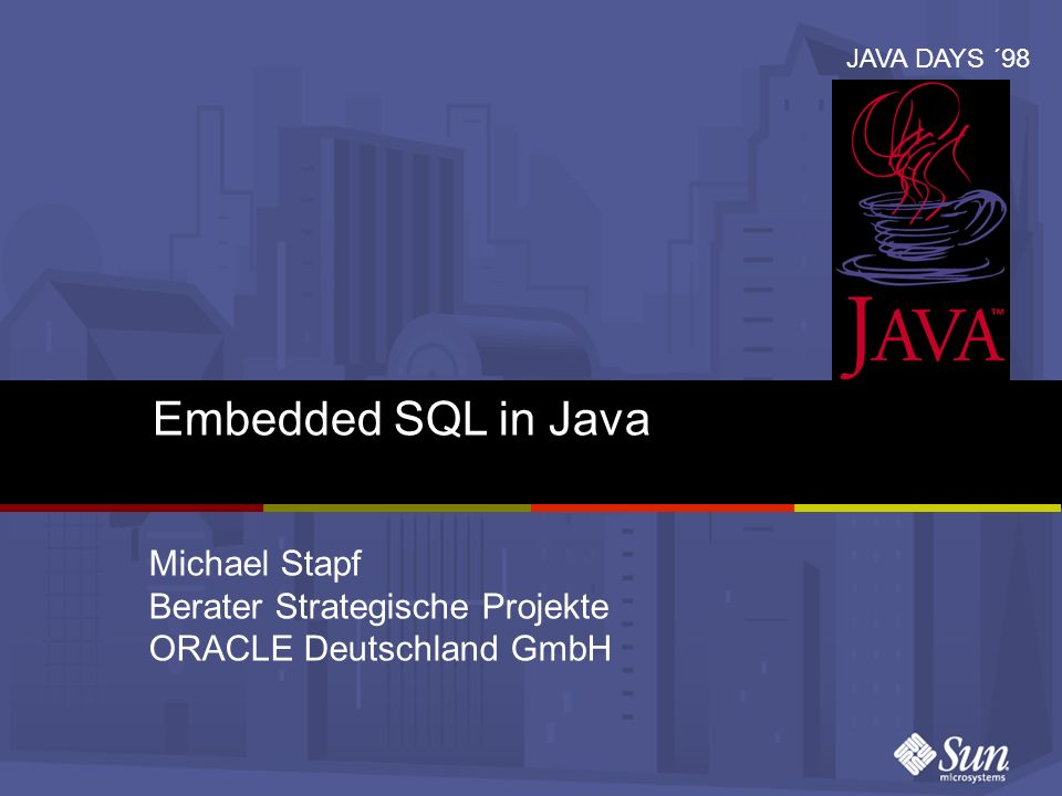 © 1998 Sun Microsystems GmbH JAVA DAYS ´98 SQLJ: Prägnanter als JDBC int n = 17950; // SQLJ #sql {insert into EMP values (:n)}; // JDBC Statement stmt = conn.prepareStatement ( insert into EMP values (?) ); stmt.setInt (1, n); stmt.execute (); stmt.close ();