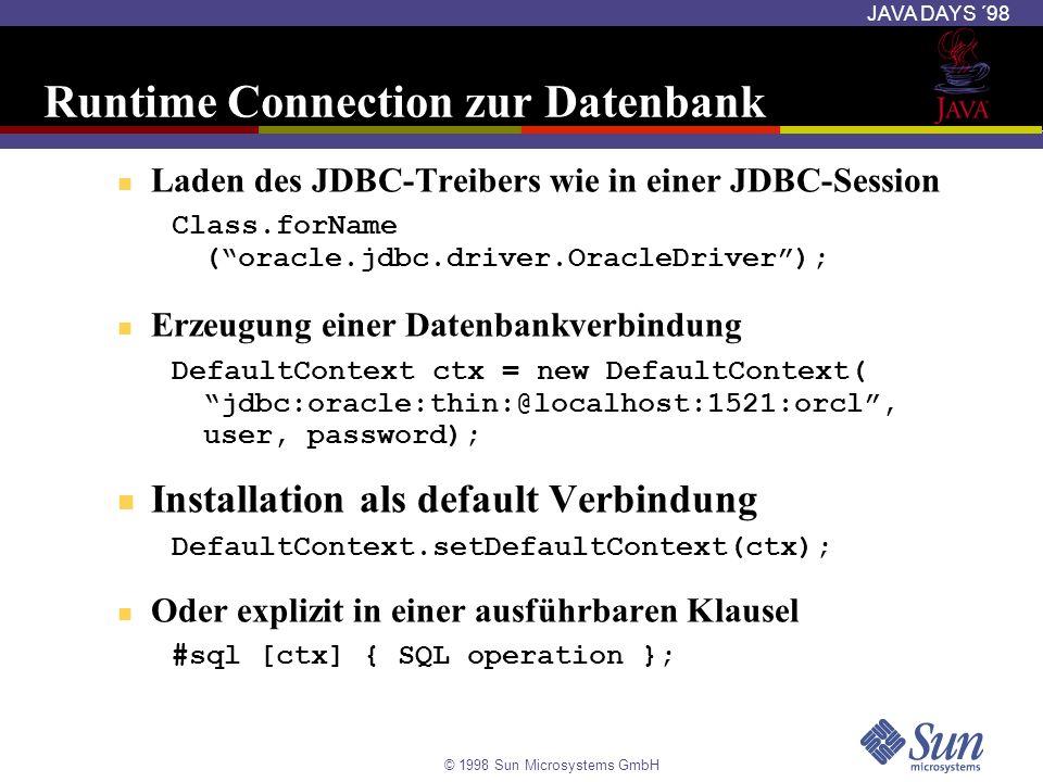 © 1998 Sun Microsystems GmbH JAVA DAYS ´98 Runtime Connection zur Datenbank Laden des JDBC-Treibers wie in einer JDBC-Session Class.forName (oracle.jd