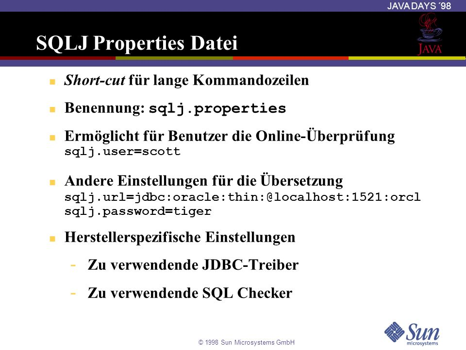 © 1998 Sun Microsystems GmbH JAVA DAYS ´98 SQLJ Properties Datei Short-cut für lange Kommandozeilen Benennung: sqlj.properties Ermöglicht für Benutzer