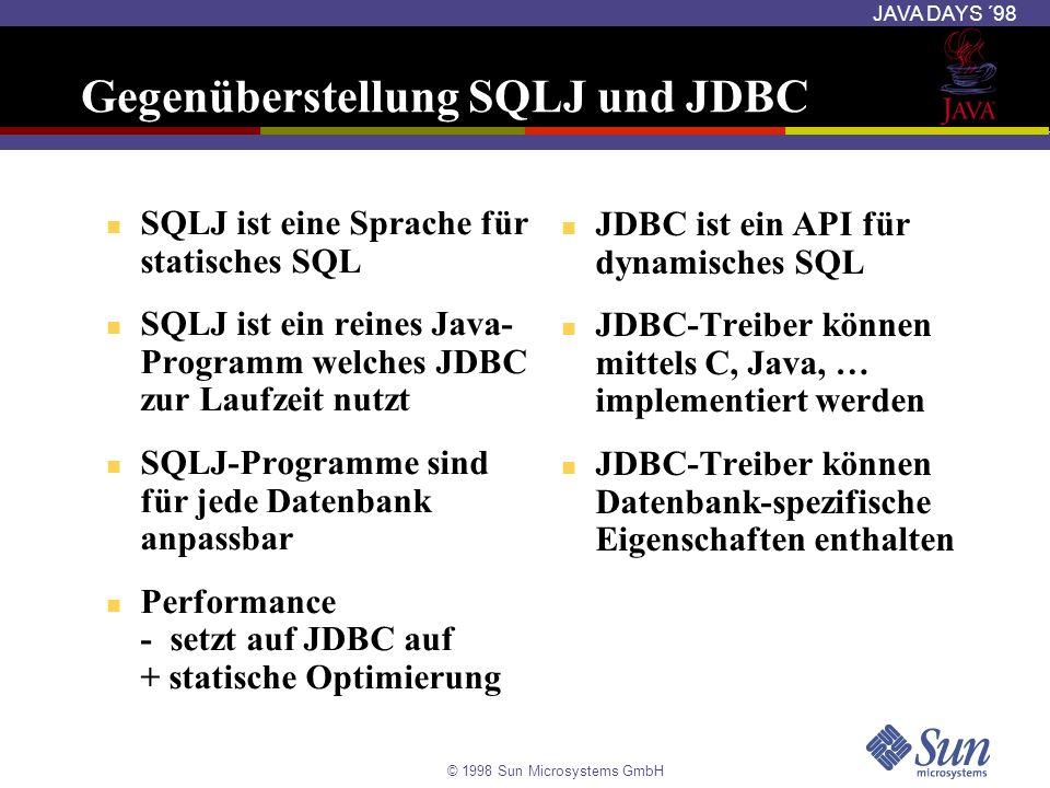 © 1998 Sun Microsystems GmbH JAVA DAYS ´98 Gegenüberstellung SQLJ und JDBC SQLJ ist eine Sprache für statisches SQL SQLJ ist ein reines Java- Programm
