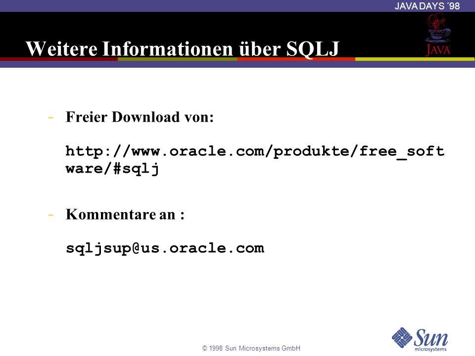 © 1998 Sun Microsystems GmbH JAVA DAYS ´98 Weitere Informationen über SQLJ - Freier Download von: http://www.oracle.com/produkte/free_soft ware/#sqlj