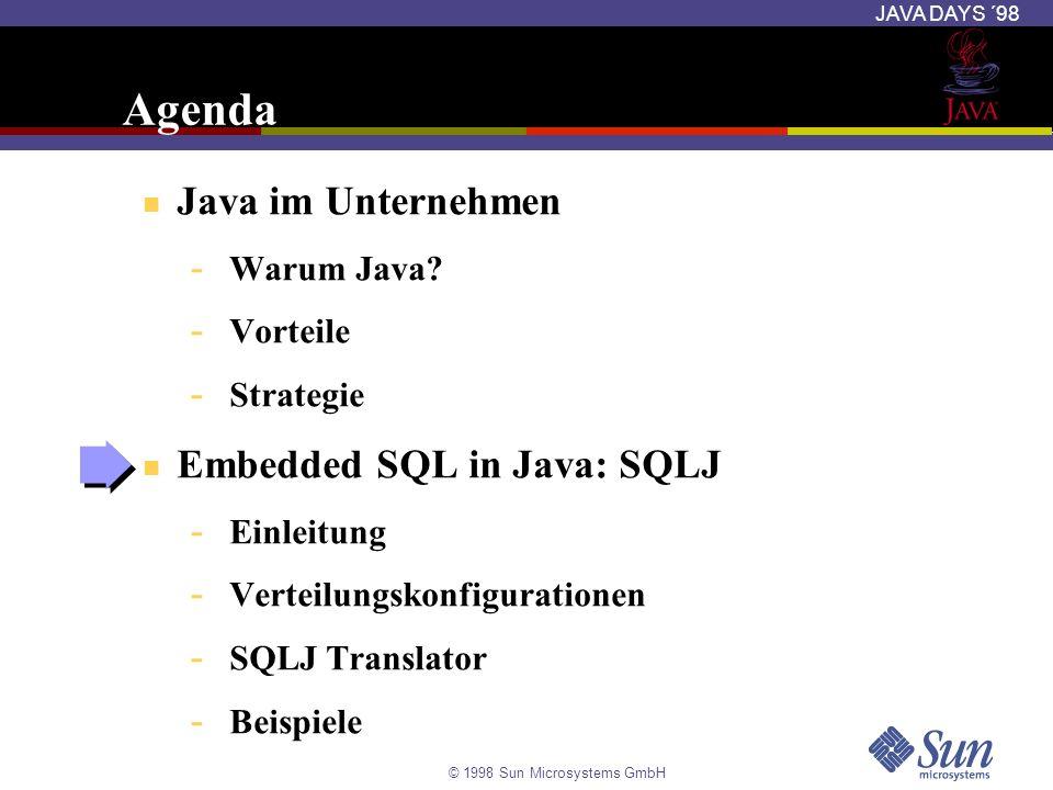 © 1998 Sun Microsystems GmbH JAVA DAYS ´98 Embedded SQL in Java: SQLJ SQLJ ermöglicht Anwendungsentwicklern: - Einbettung von SQL-Anweisungen in Java-Programmen - Präprozessor zur Übersetzung von SQLJ in Java-Code mit JDBC-Aufrufen - Laufzeitumgebung: Nutzung von JDBC-Treibern beliebiger Hersteller SQLJ verbessert die Entwicklungsproduktivität - Wesentlich kompakterer Code als mit JDBC - Typüberprüfung von SQL-Anweisungen zur Kompilierungszeit - Wartbare und einfacher zu schreibende Java-Programme