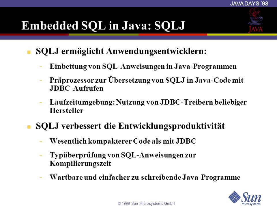 © 1998 Sun Microsystems GmbH JAVA DAYS ´98 SQLJ Properties Datei Short-cut für lange Kommandozeilen Benennung: sqlj.properties Ermöglicht für Benutzer die Online-Überprüfung sqlj.user=scott Andere Einstellungen für die Übersetzung sqlj.url=jdbc:oracle:thin:@localhost:1521:orcl sqlj.password=tiger Herstellerspezifische Einstellungen - Zu verwendende JDBC-Treiber - Zu verwendende SQL Checker