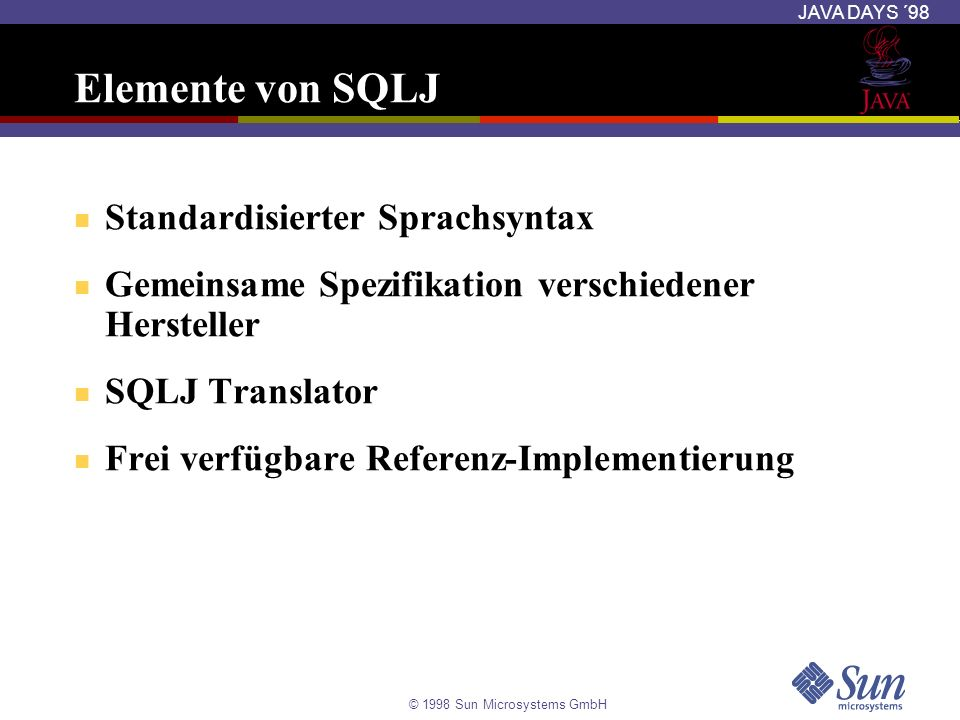 © 1998 Sun Microsystems GmbH JAVA DAYS ´98 Beispiel 2 import java.sql.*; import sqlj.runtime.*; // SQLJ runtime classes import sqlj.runtime.ref.*; // SQLJ runtime classes #sql iterator EmpIter2 (float pay, String who); public class Example2 { public static void main (String args[]) throws SQLException { try { // Connect to the database Class.forName( oracle.jdbc.driver.OracleDriver ); DefaultContext.setDefaultContext( new DefaultContext ( jdbc:oracle:thin:@oudelsrv-1:5521:orcl , // url scott , // user tiger )); // password } catch (Exception e) { System.out.println( Error connecting to database. ); } // Query employee names and salaries EmpIter2 emps; #sql emps = { select sal as pay , ename as who from emp order by ename }; // Give each employee a 20% raise while (emps.next()) { float pay = emps.pay(); String who = emps.who(); #sql { update emp set sal = 1.2 * :pay where ename = :who }; }