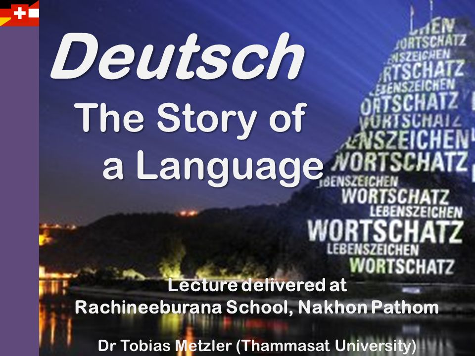Deutsch The Story of The Story of a Language a Language Lecture delivered at Rachineeburana School, Nakhon Pathom Dr Tobias Metzler (Thammasat Univers