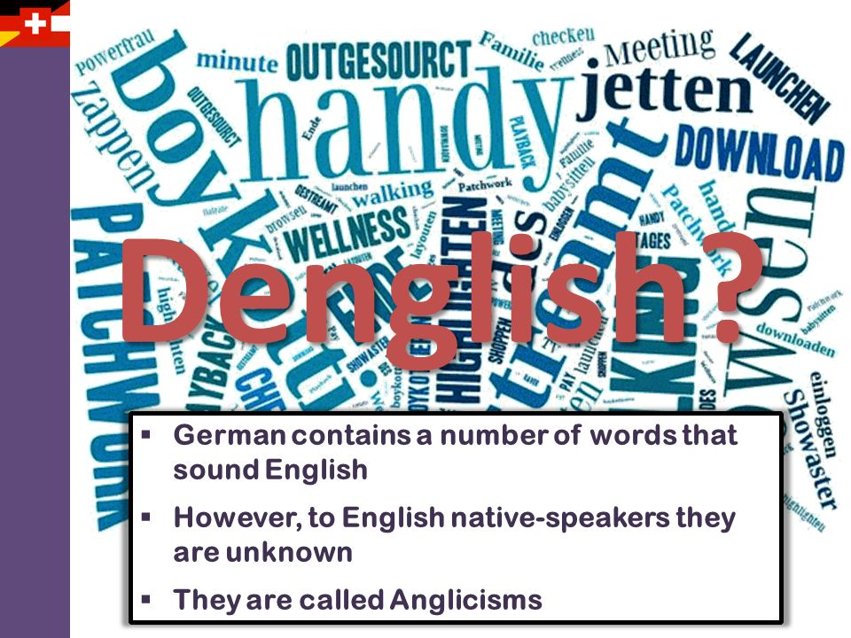Denglish? German contains a number of words that sound English However, to English native-speakers they are unknown They are called Anglicisms