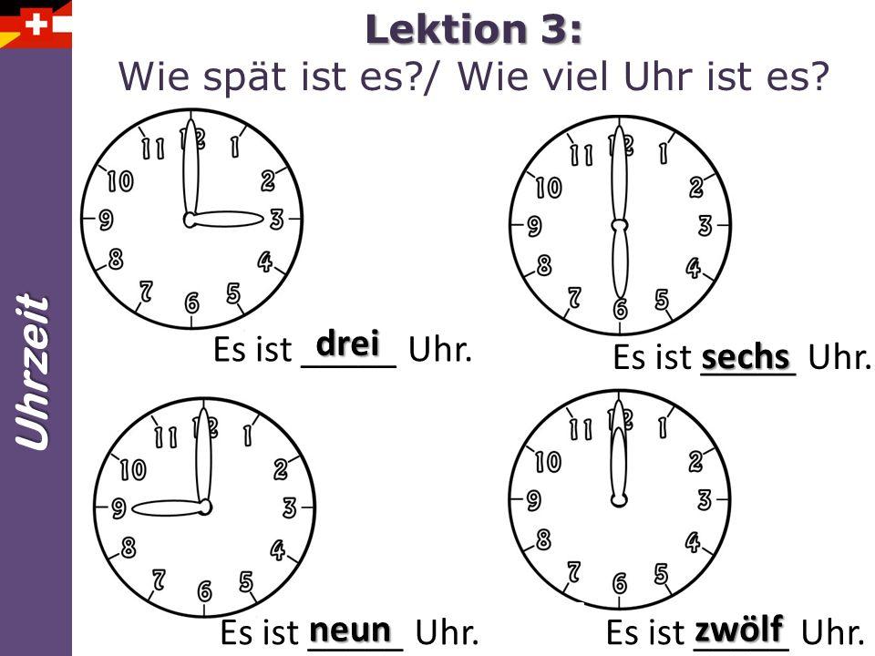 Uhrzeit Lektion 3: Lektion 3: Wie spät ist es?/ Wie viel Uhr ist es? Es ist _____ Uhr. drei sechs neunzwölf