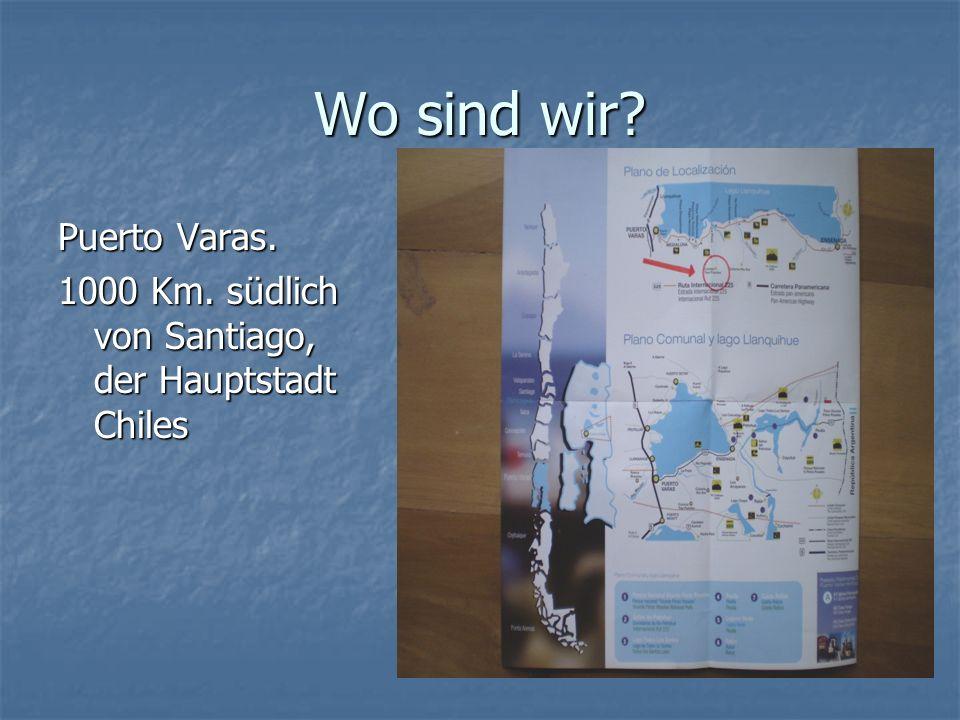 Wo sind wir Puerto Varas. 1000 Km. südlich von Santiago, der Hauptstadt Chiles