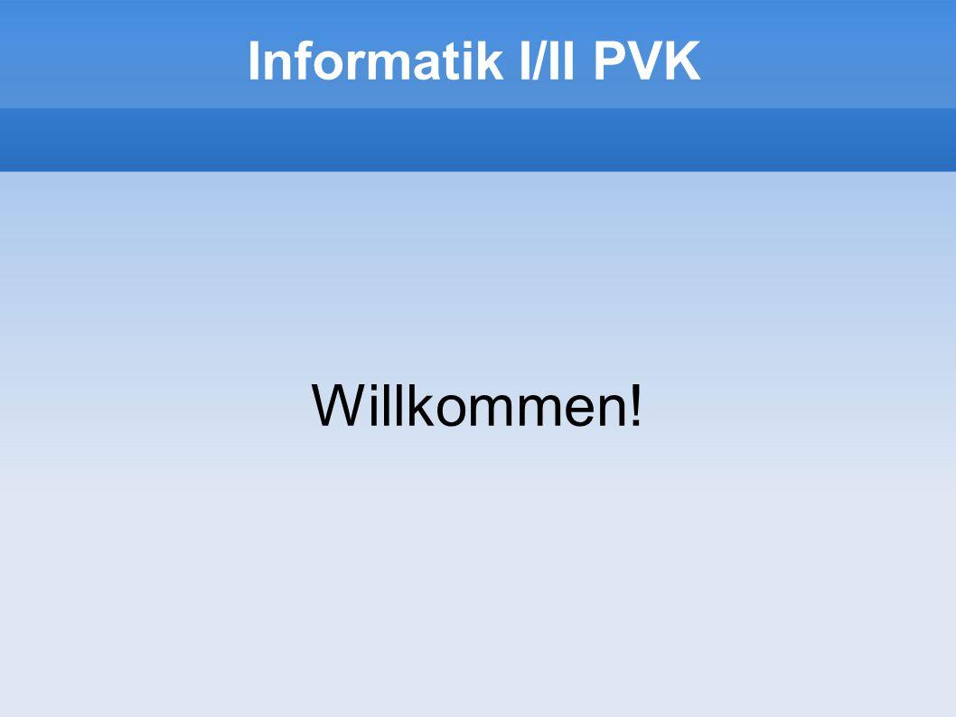 Willkommen! Informatik I/II PVK