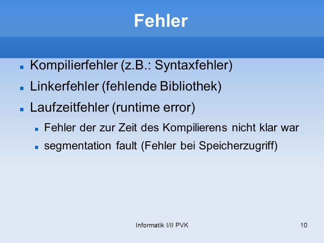 Informatik I/II PVK10 Fehler Kompilierfehler (z.B.: Syntaxfehler) Linkerfehler (fehlende Bibliothek) Laufzeitfehler (runtime error) Fehler der zur Zei