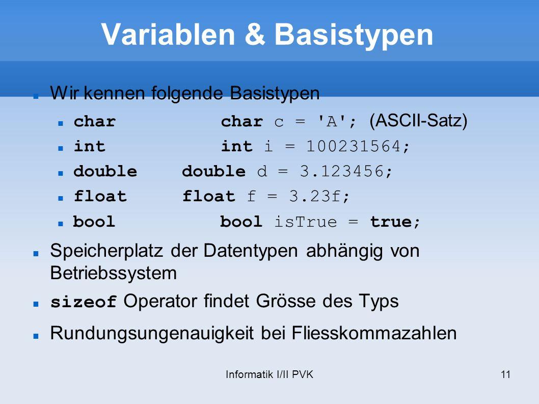 Informatik I/II PVK11 Variablen & Basistypen Wir kennen folgende Basistypen charchar c = 'A'; (ASCII-Satz) intint i = 100231564; doubledouble d = 3.12
