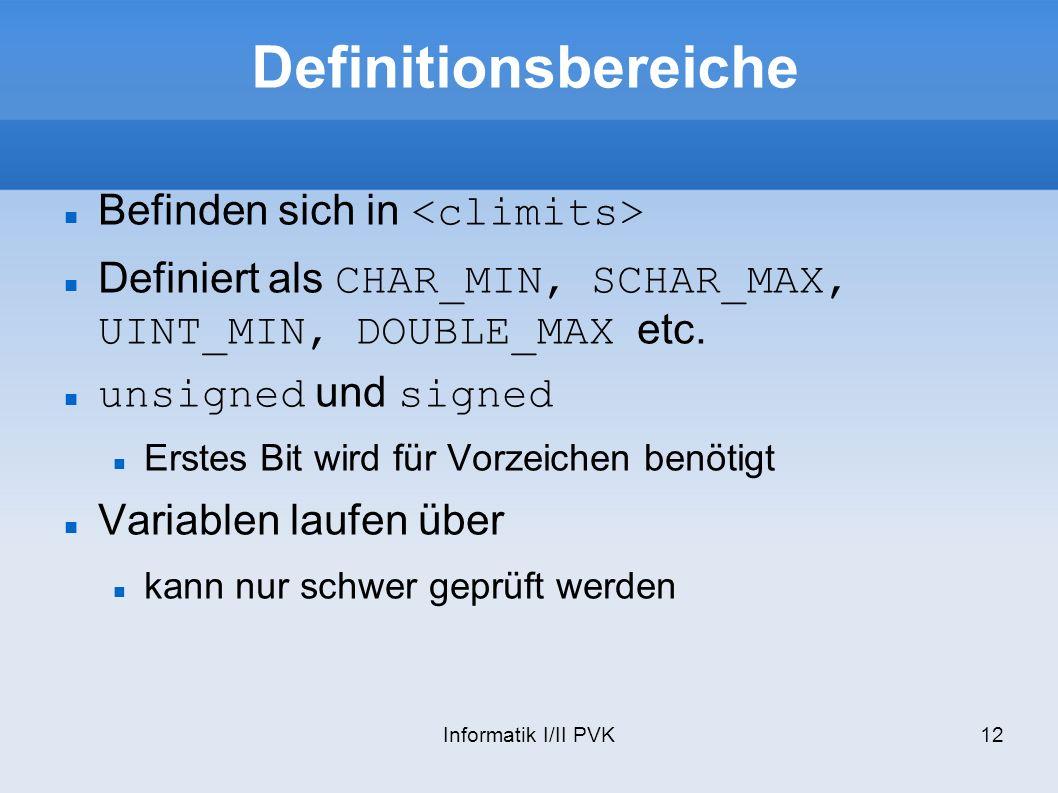 Informatik I/II PVK12 Definitionsbereiche Befinden sich in Definiert als CHAR_MIN, SCHAR_MAX, UINT_MIN, DOUBLE_MAX etc.