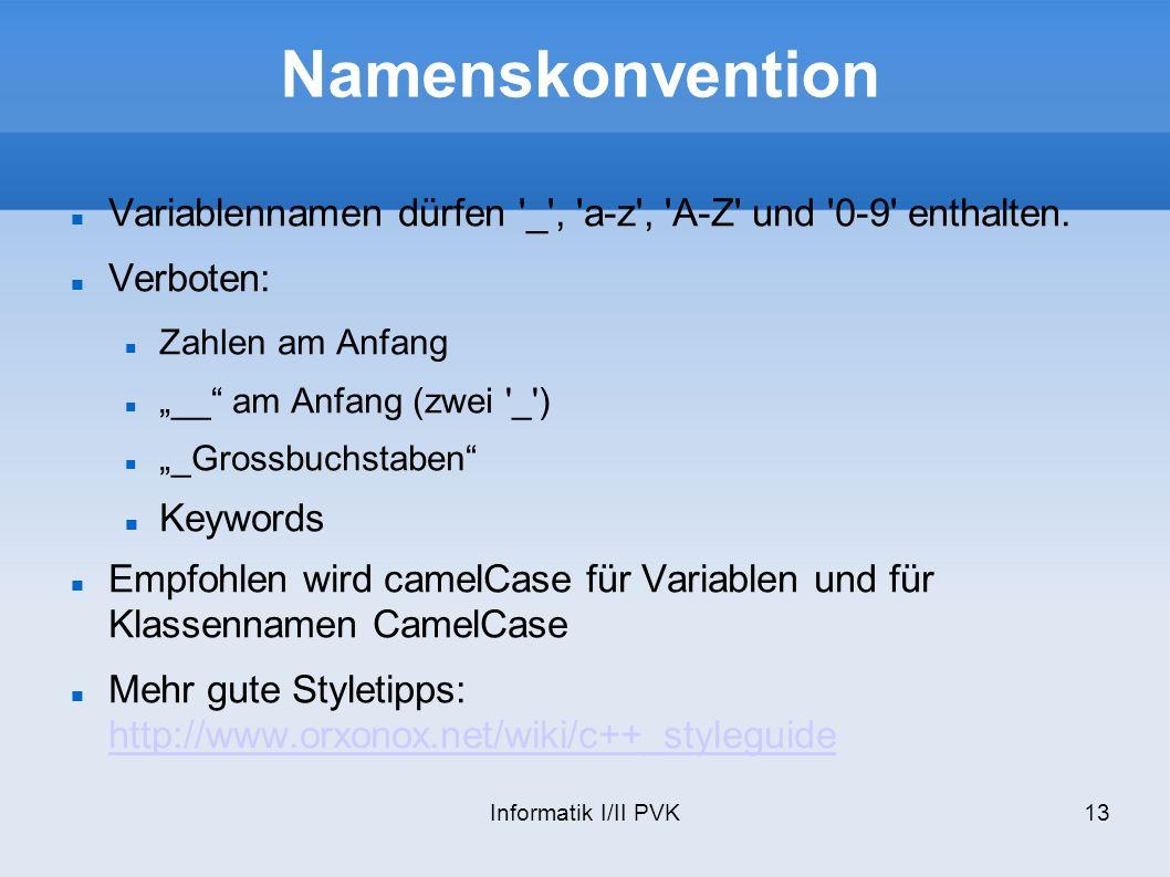 Informatik I/II PVK13 Namenskonvention Variablennamen dürfen '_', 'a-z', 'A-Z' und '0-9' enthalten. Verboten: Zahlen am Anfang __ am Anfang (zwei '_')