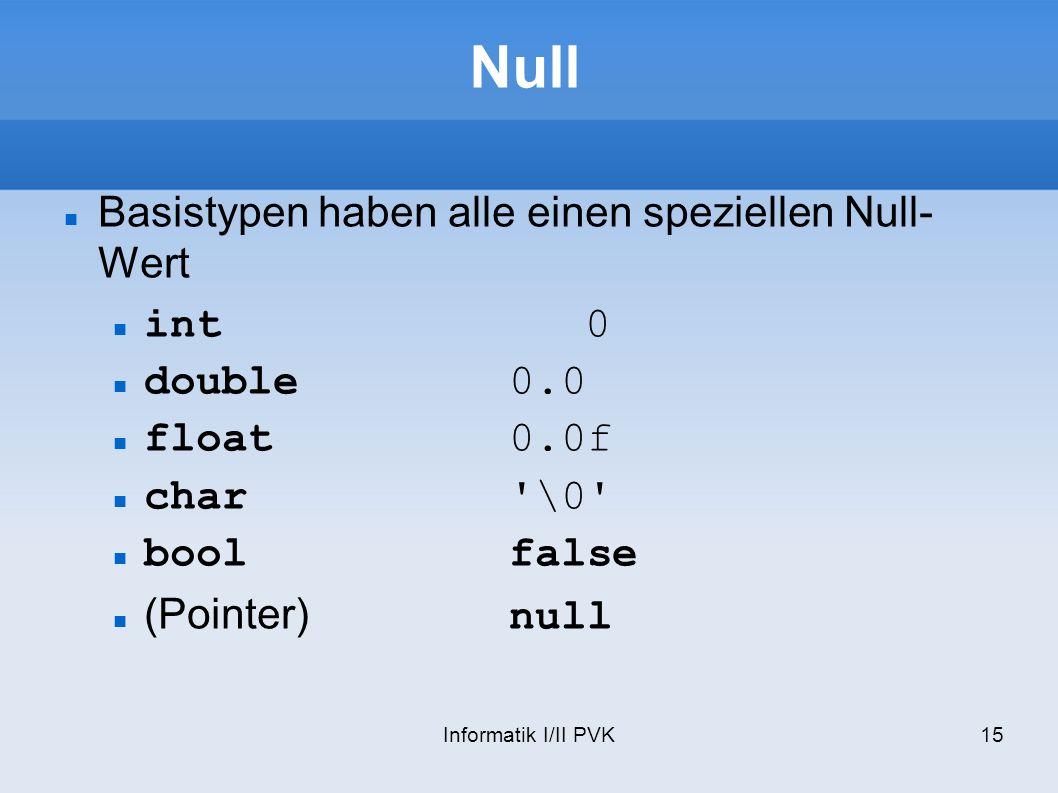 Informatik I/II PVK15 Null Basistypen haben alle einen speziellen Null- Wert int0 double0.0 float0.0f char'\0' boolfalse (Pointer)null