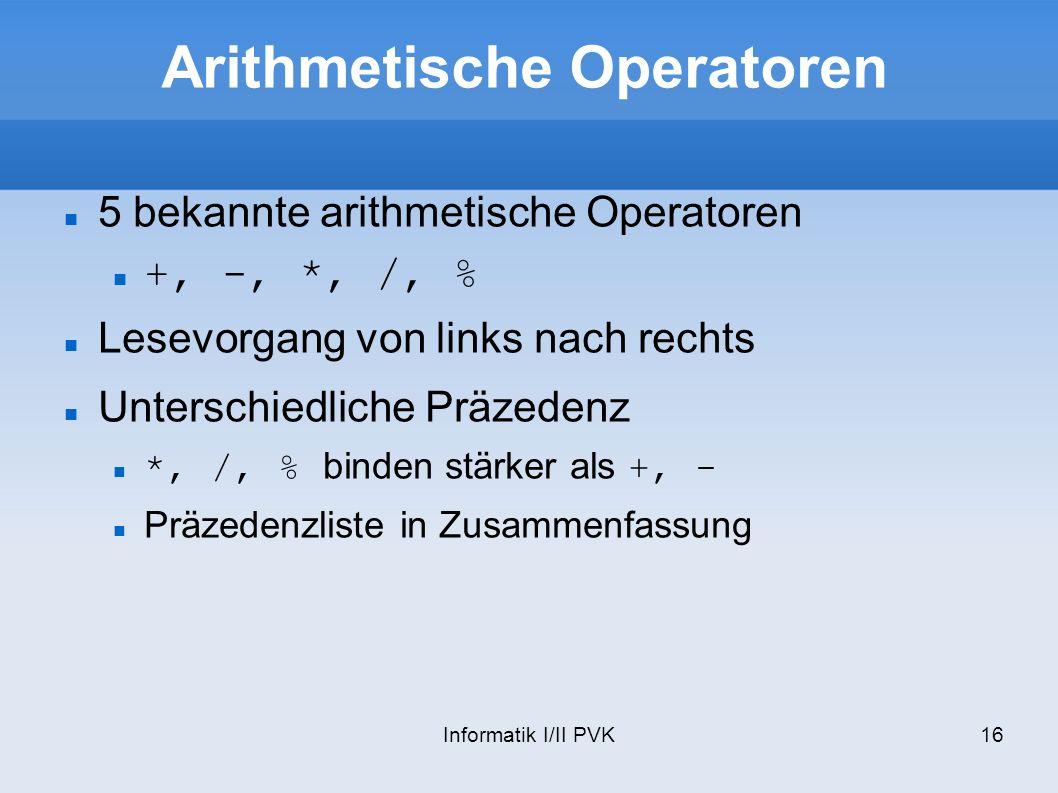 Informatik I/II PVK16 Arithmetische Operatoren 5 bekannte arithmetische Operatoren +, -, *, /, % Lesevorgang von links nach rechts Unterschiedliche Präzedenz *, /, % binden stärker als +, - Präzedenzliste in Zusammenfassung
