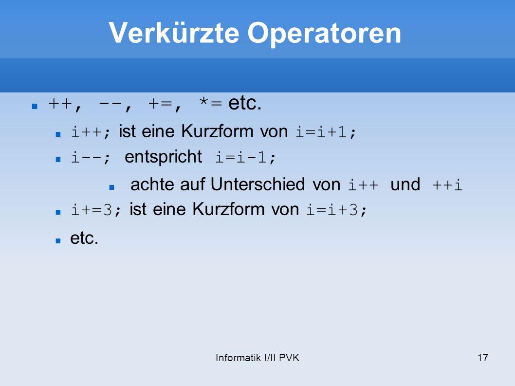 Informatik I/II PVK17 Verkürzte Operatoren ++, --, +=, *= etc. i++; ist eine Kurzform von i=i+1; i--; entspricht i=i-1; achte auf Unterschied von i++