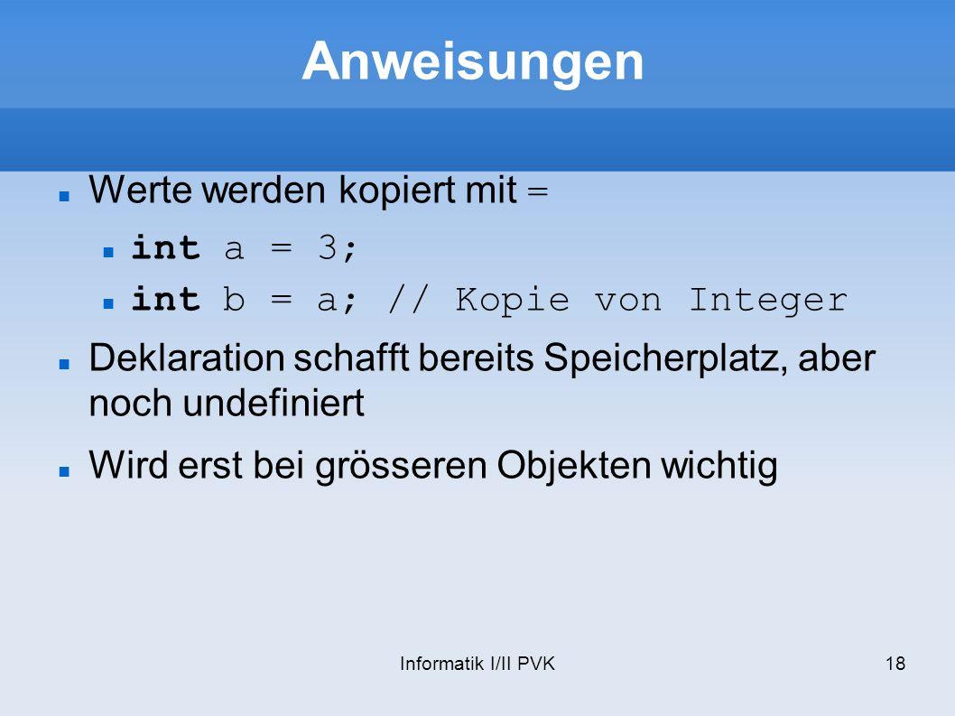Informatik I/II PVK18 Anweisungen Werte werden kopiert mit = int a = 3; int b = a; // Kopie von Integer Deklaration schafft bereits Speicherplatz, abe