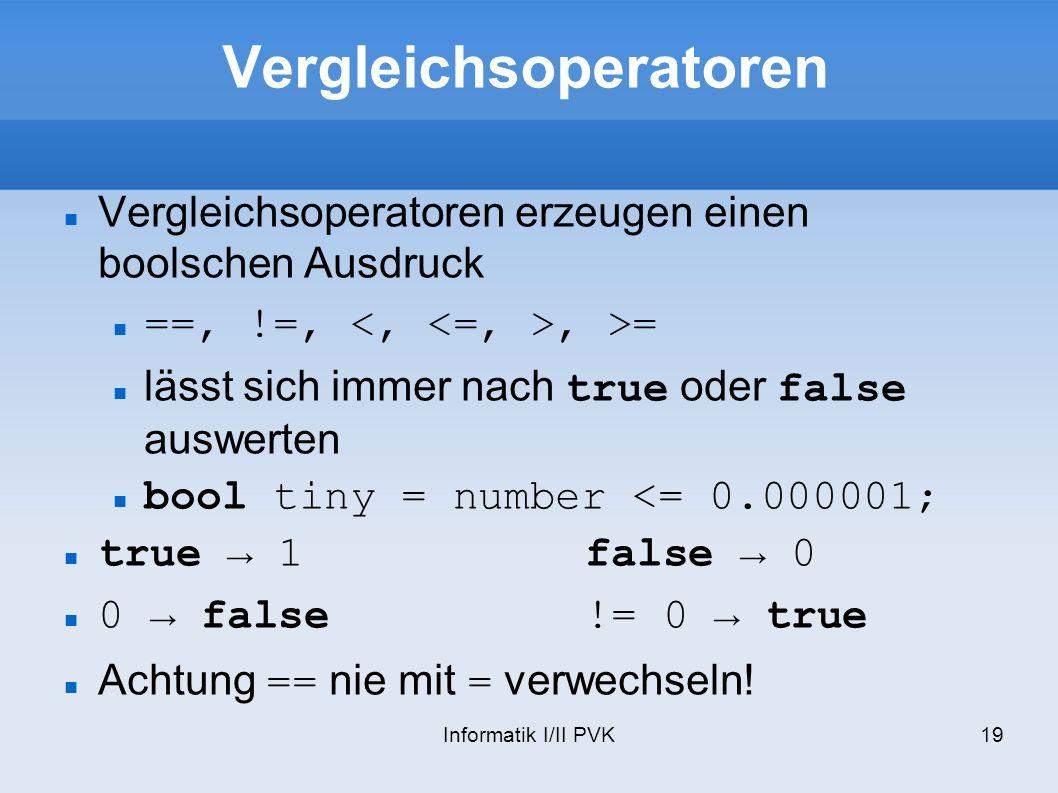 Informatik I/II PVK19 Vergleichsoperatoren Vergleichsoperatoren erzeugen einen boolschen Ausdruck ==, !=,, >= lässt sich immer nach true oder false auswerten bool tiny = number <= 0.000001; true 1false 0 0 false!= 0 true Achtung == nie mit = verwechseln!