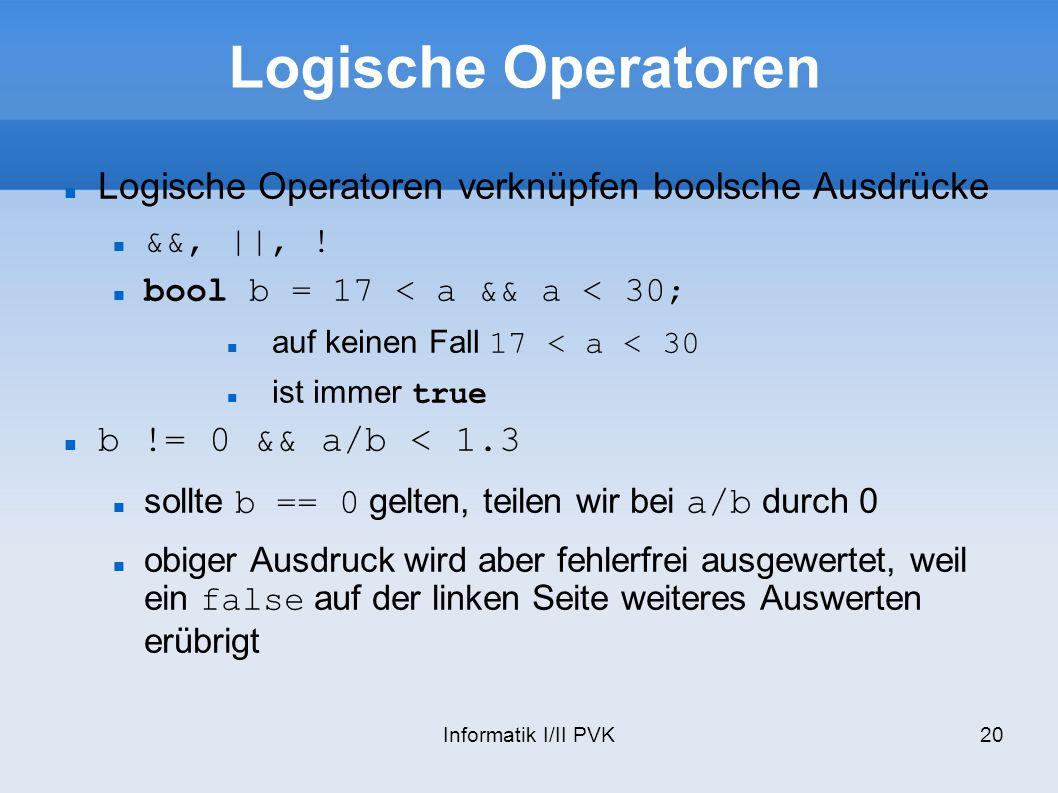 Informatik I/II PVK20 Logische Operatoren Logische Operatoren verknüpfen boolsche Ausdrücke &&, ||, ! bool b = 17 < a && a < 30; auf keinen Fall 17 <