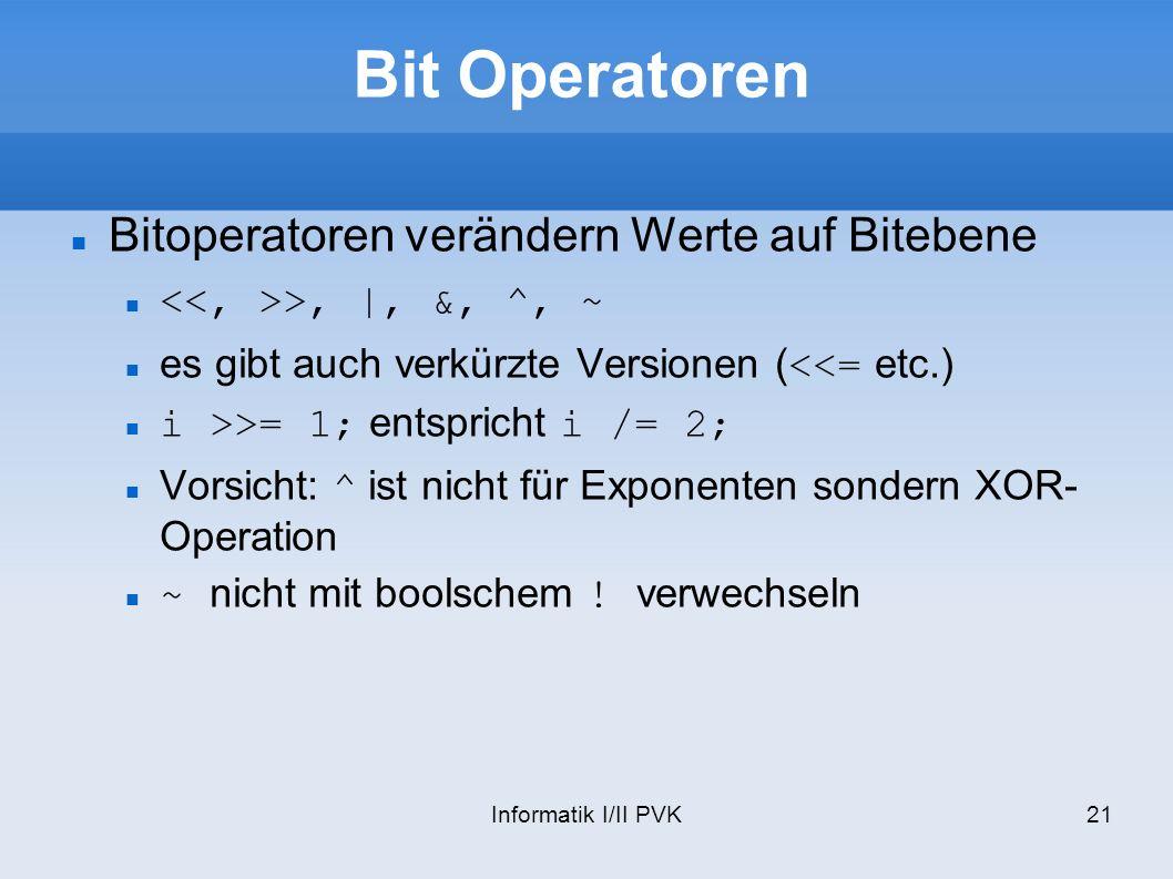 Informatik I/II PVK21 Bit Operatoren Bitoperatoren verändern Werte auf Bitebene >, |, &, ^, ~ es gibt auch verkürzte Versionen (<<= etc.) i >>= 1; entspricht i /= 2; Vorsicht: ^ ist nicht für Exponenten sondern XOR- Operation ~ nicht mit boolschem .