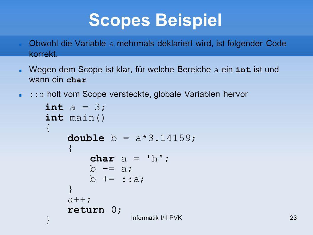 Informatik I/II PVK23 Scopes Beispiel int a = 3; int main() { double b = a*3.14159; { char a = h ; b -= a; b += ::a; } a++; return 0; } Obwohl die Variable a mehrmals deklariert wird, ist folgender Code korrekt.