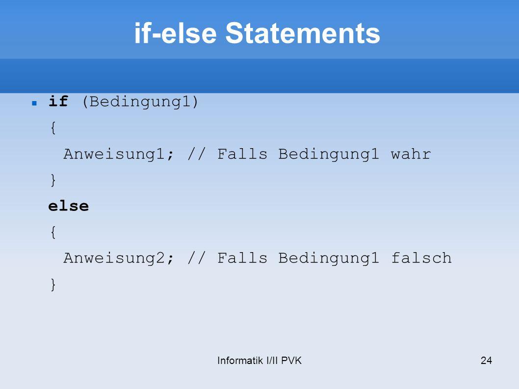 Informatik I/II PVK24 if-else Statements if (Bedingung1) { Anweisung1; // Falls Bedingung1 wahr } else { Anweisung2; // Falls Bedingung1 falsch }