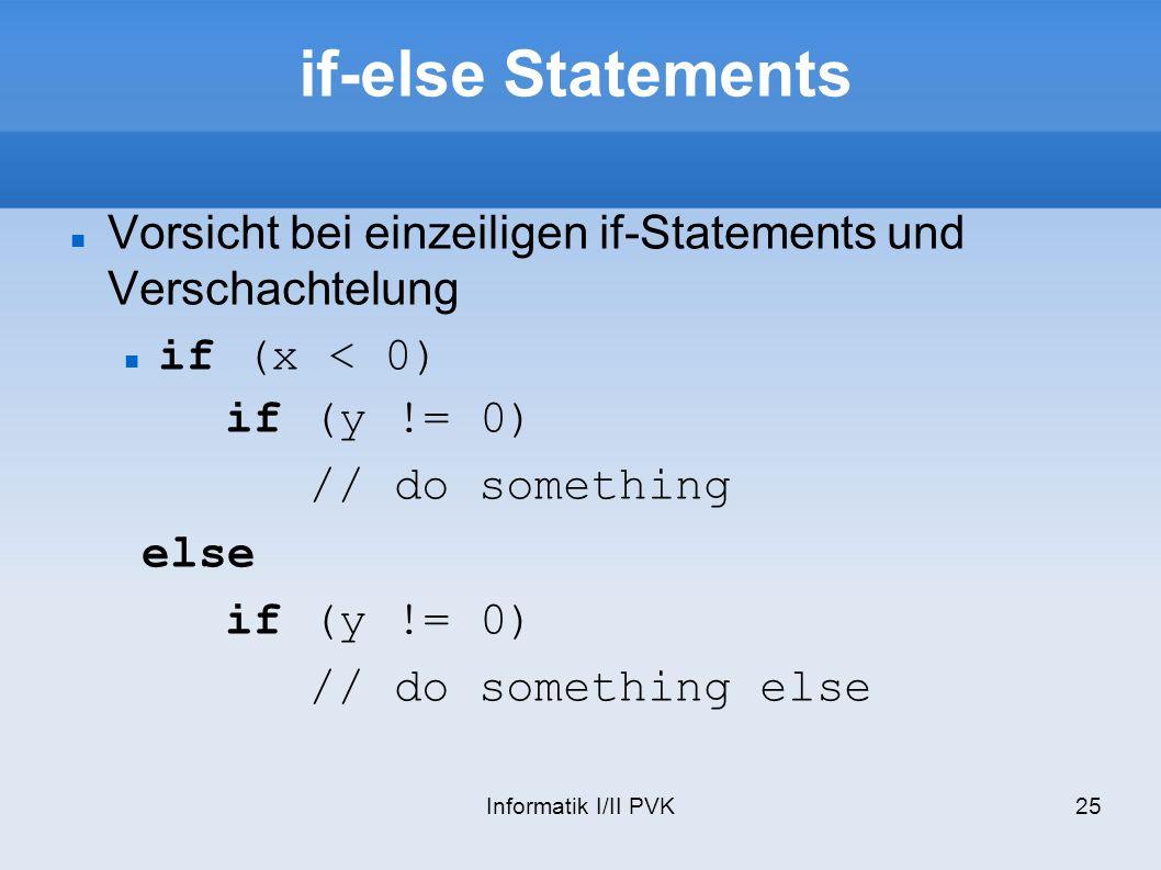 Informatik I/II PVK25 if-else Statements Vorsicht bei einzeiligen if-Statements und Verschachtelung if (x < 0) if (y != 0) // do something else if (y != 0) // do something else
