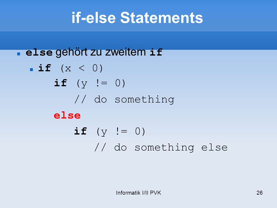 Informatik I/II PVK26 if-else Statements else gehört zu zweitem if if (x < 0) if (y != 0) // do something else if (y != 0) // do something else