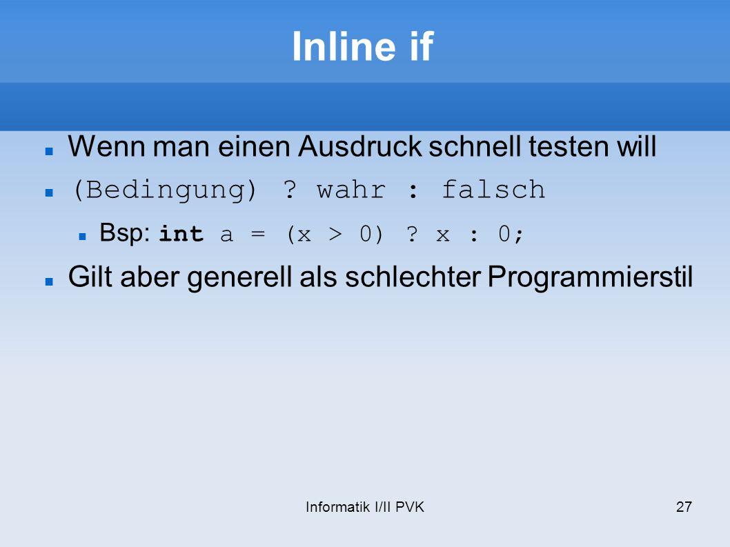 Informatik I/II PVK27 Inline if Wenn man einen Ausdruck schnell testen will (Bedingung) ? wahr : falsch Bsp: int a = (x > 0) ? x : 0; Gilt aber genere