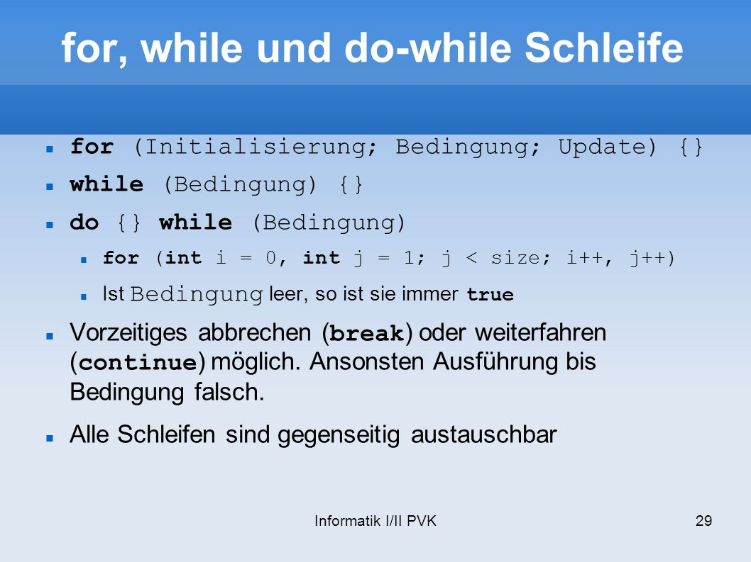 Informatik I/II PVK29 for, while und do-while Schleife for (Initialisierung; Bedingung; Update) {} while (Bedingung) {} do {} while (Bedingung) for (int i = 0, int j = 1; j < size; i++, j++) Ist Bedingung leer, so ist sie immer true Vorzeitiges abbrechen (break) oder weiterfahren (continue) möglich.