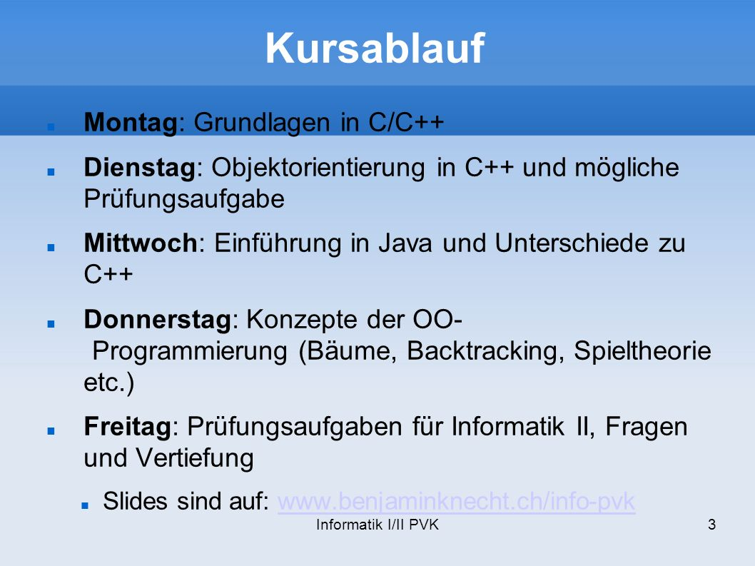 Informatik I/II PVK3 Kursablauf Montag: Grundlagen in C/C++ Dienstag: Objektorientierung in C++ und mögliche Prüfungsaufgabe Mittwoch: Einführung in Java und Unterschiede zu C++ Donnerstag: Konzepte der OO- Programmierung (Bäume, Backtracking, Spieltheorie etc.) Freitag: Prüfungsaufgaben für Informatik II, Fragen und Vertiefung Slides sind auf: www.benjaminknecht.ch/info-pvkwww.benjaminknecht.ch/info-pvk