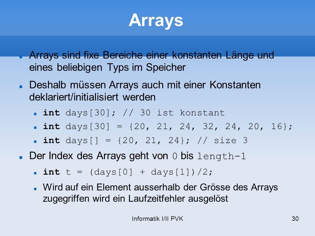 Informatik I/II PVK30 Arrays Arrays sind fixe Bereiche einer konstanten Länge und eines beliebigen Typs im Speicher Deshalb müssen Arrays auch mit ein