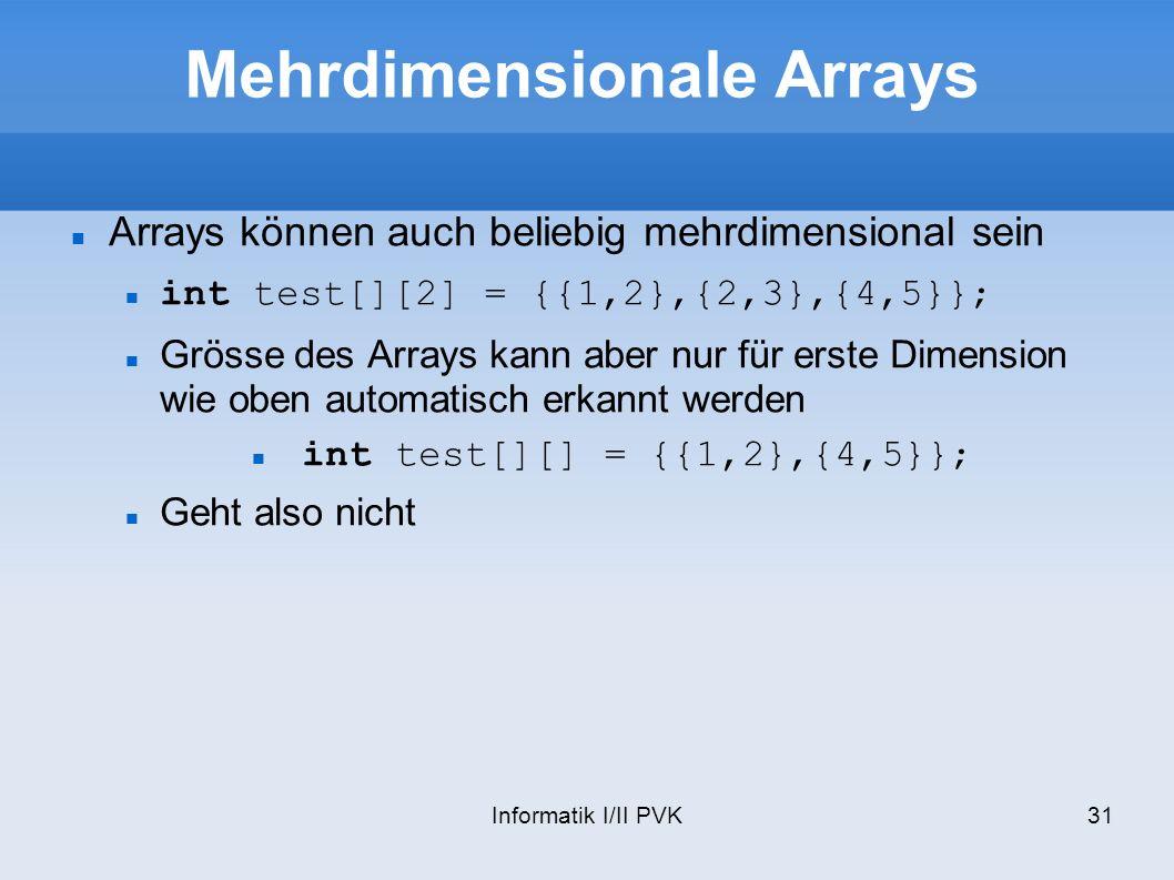 Informatik I/II PVK31 Mehrdimensionale Arrays Arrays können auch beliebig mehrdimensional sein int test[][2] = {{1,2},{2,3},{4,5}}; Grösse des Arrays kann aber nur für erste Dimension wie oben automatisch erkannt werden int test[][] = {{1,2},{4,5}}; Geht also nicht