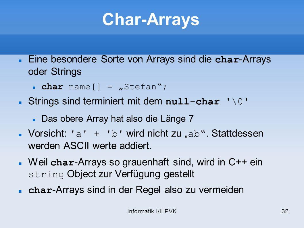 Informatik I/II PVK32 Char-Arrays Eine besondere Sorte von Arrays sind die char-Arrays oder Strings char name[] = Stefan; Strings sind terminiert mit dem null-char \0 Das obere Array hat also die Länge 7 Vorsicht: a + b wird nicht zu ab.
