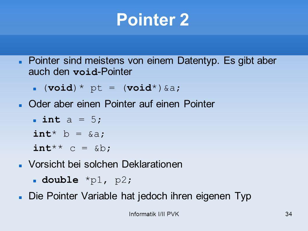 Informatik I/II PVK34 Pointer 2 Pointer sind meistens von einem Datentyp. Es gibt aber auch den void-Pointer (void)* pt = (void*)&a; Oder aber einen P