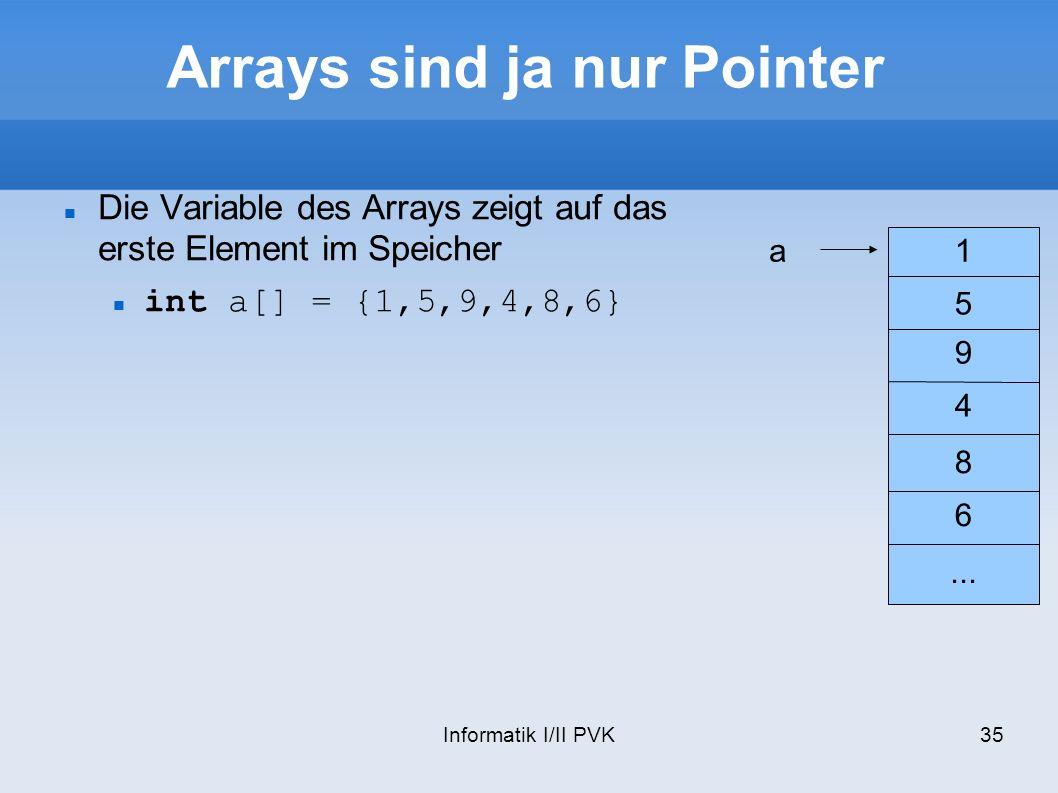 Informatik I/II PVK35 Arrays sind ja nur Pointer Die Variable des Arrays zeigt auf das erste Element im Speicher int a[] = {1,5,9,4,8,6} 1 5 9 4 8 6..